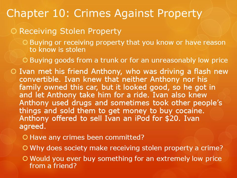 Chapter 10: Crimes Against Property  Receiving Stolen Property  Buying or receiving property that you know or have reason to know is stolen  Buying goods from a trunk or for an unreasonably low price  Ivan met his friend Anthony, who was driving a flash new convertible.