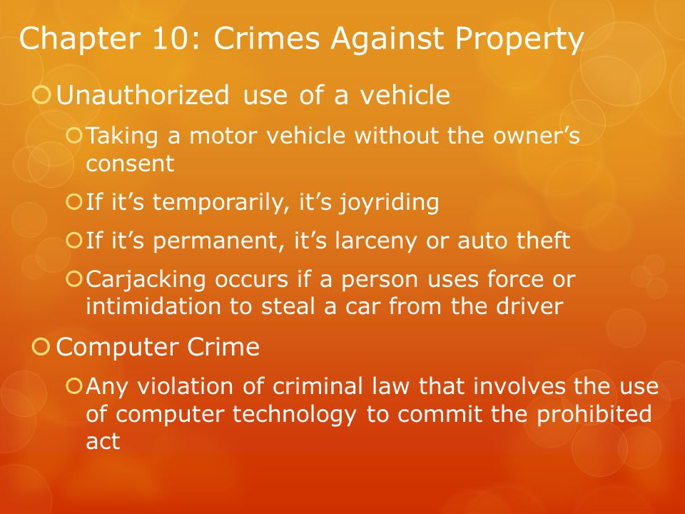 Chapter 10: Crimes Against Property  Unauthorized use of a vehicle  Taking a motor vehicle without the owner's consent  If it's temporarily, it's joyriding  If it's permanent, it's larceny or auto theft  Carjacking occurs if a person uses force or intimidation to steal a car from the driver  Computer Crime  Any violation of criminal law that involves the use of computer technology to commit the prohibited act