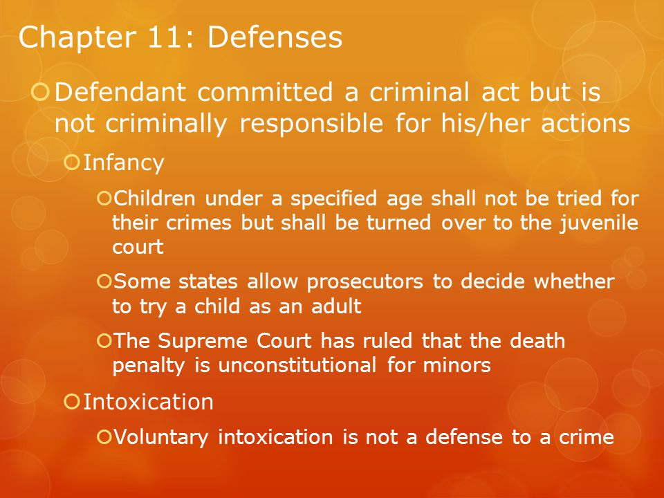 Chapter 11: Defenses  Defendant committed a criminal act but is not criminally responsible for his/her actions  Infancy  Children under a specified age shall not be tried for their crimes but shall be turned over to the juvenile court  Some states allow prosecutors to decide whether to try a child as an adult  The Supreme Court has ruled that the death penalty is unconstitutional for minors  Intoxication  Voluntary intoxication is not a defense to a crime