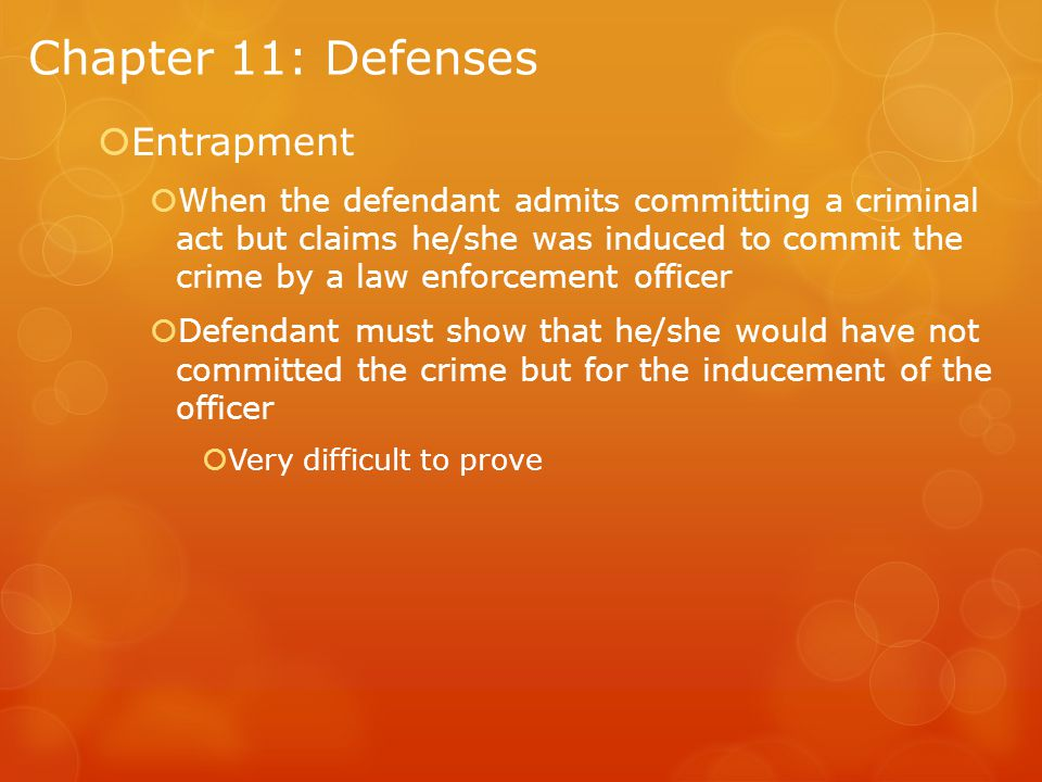 Chapter 11: Defenses  Entrapment  When the defendant admits committing a criminal act but claims he/she was induced to commit the crime by a law enforcement officer  Defendant must show that he/she would have not committed the crime but for the inducement of the officer  Very difficult to prove