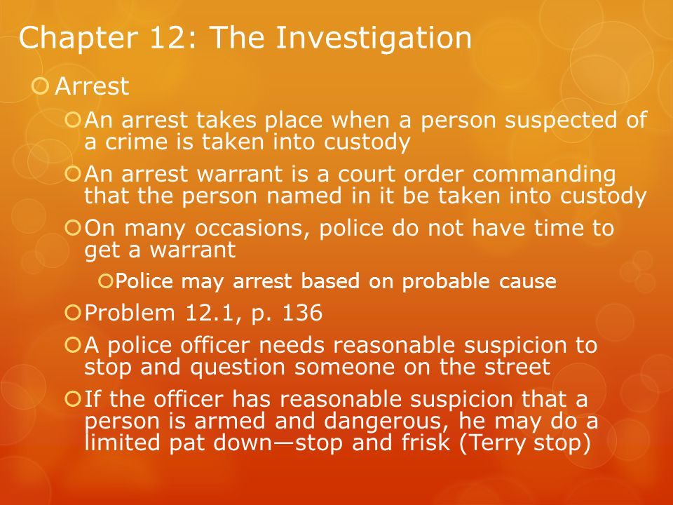 Chapter 12: The Investigation  Arrest  An arrest takes place when a person suspected of a crime is taken into custody  An arrest warrant is a court order commanding that the person named in it be taken into custody  On many occasions, police do not have time to get a warrant  Police may arrest based on probable cause  Problem 12.1, p.