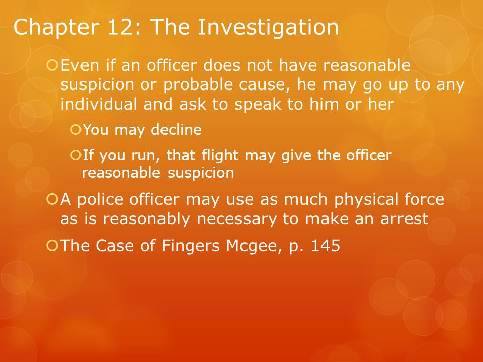 Chapter 12: The Investigation  Even if an officer does not have reasonable suspicion or probable cause, he may go up to any individual and ask to speak to him or her  You may decline  If you run, that flight may give the officer reasonable suspicion  A police officer may use as much physical force as is reasonably necessary to make an arrest  The Case of Fingers Mcgee, p.
