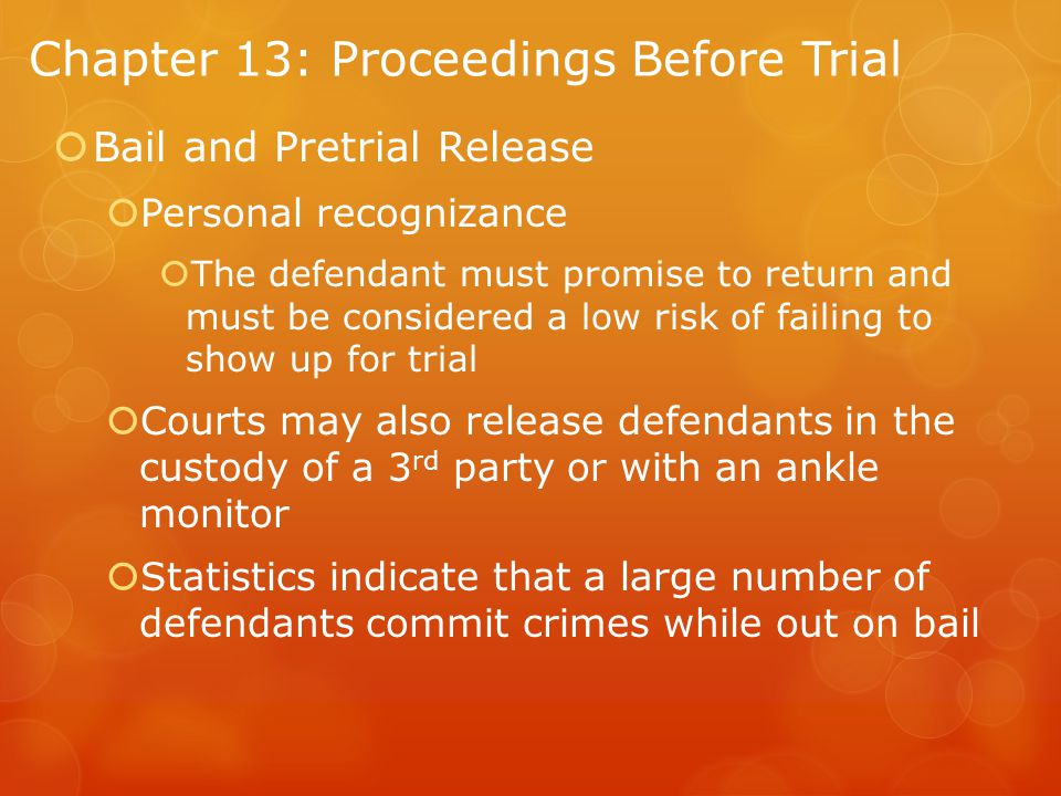 Chapter 13: Proceedings Before Trial  Bail and Pretrial Release  Personal recognizance  The defendant must promise to return and must be considered a low risk of failing to show up for trial  Courts may also release defendants in the custody of a 3 rd party or with an ankle monitor  Statistics indicate that a large number of defendants commit crimes while out on bail