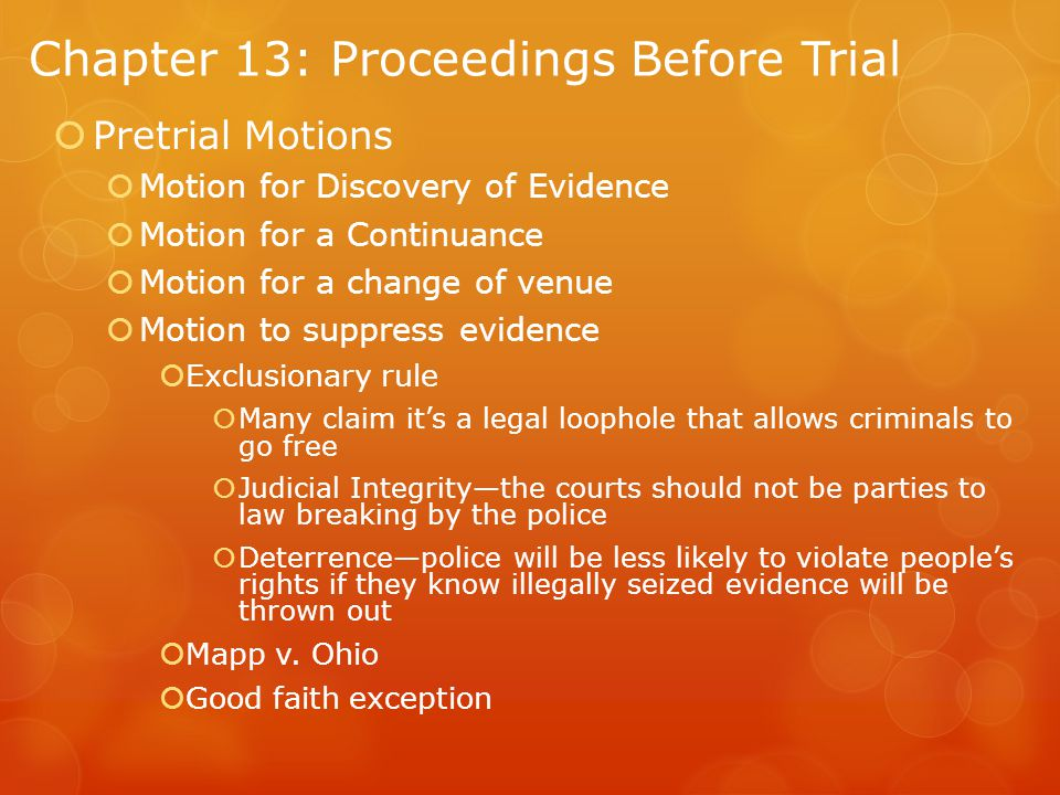 Chapter 13: Proceedings Before Trial  Pretrial Motions  Motion for Discovery of Evidence  Motion for a Continuance  Motion for a change of venue  Motion to suppress evidence  Exclusionary rule  Many claim it's a legal loophole that allows criminals to go free  Judicial Integrity—the courts should not be parties to law breaking by the police  Deterrence—police will be less likely to violate people's rights if they know illegally seized evidence will be thrown out  Mapp v.