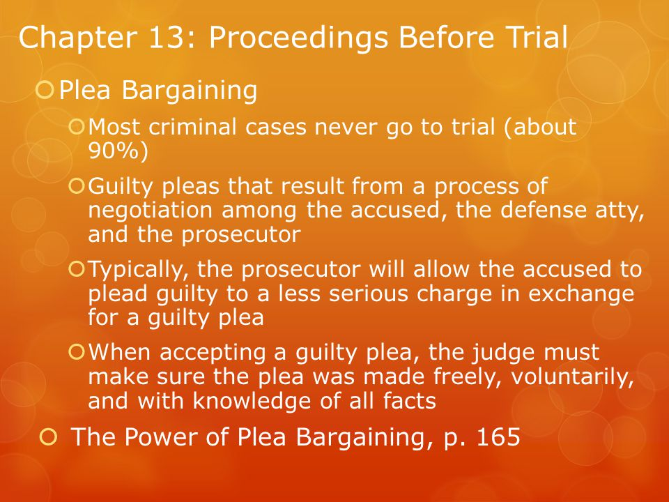 Chapter 13: Proceedings Before Trial  Plea Bargaining  Most criminal cases never go to trial (about 90%)  Guilty pleas that result from a process of negotiation among the accused, the defense atty, and the prosecutor  Typically, the prosecutor will allow the accused to plead guilty to a less serious charge in exchange for a guilty plea  When accepting a guilty plea, the judge must make sure the plea was made freely, voluntarily, and with knowledge of all facts  The Power of Plea Bargaining, p.