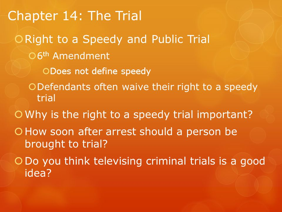Chapter 14: The Trial  Right to a Speedy and Public Trial  6 th Amendment  Does not define speedy  Defendants often waive their right to a speedy trial  Why is the right to a speedy trial important.