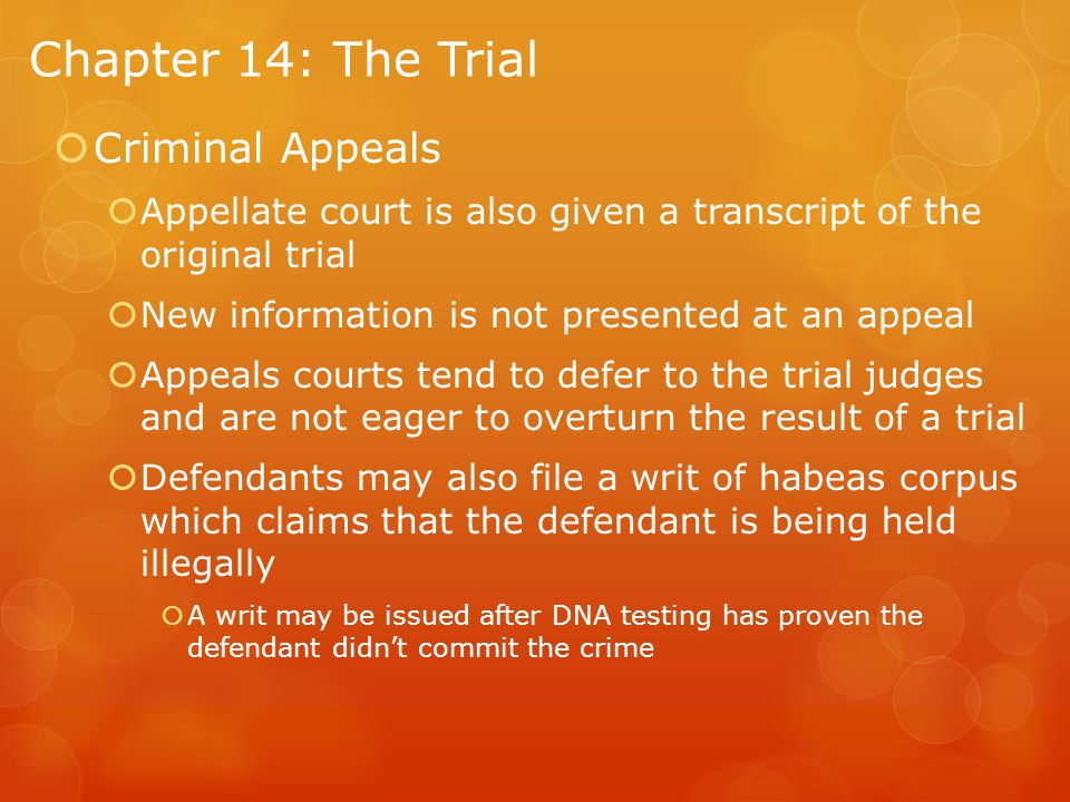 Chapter 14: The Trial  Criminal Appeals  Appellate court is also given a transcript of the original trial  New information is not presented at an appeal  Appeals courts tend to defer to the trial judges and are not eager to overturn the result of a trial  Defendants may also file a writ of habeas corpus which claims that the defendant is being held illegally  A writ may be issued after DNA testing has proven the defendant didn't commit the crime