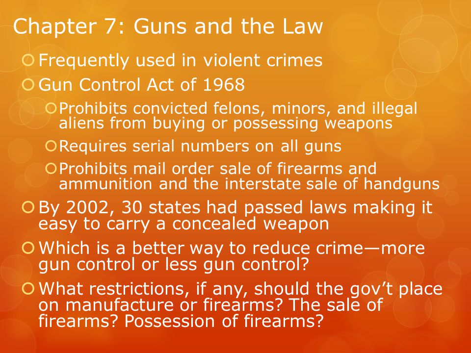 Chapter 7: Guns and the Law  Frequently used in violent crimes  Gun Control Act of 1968  Prohibits convicted felons, minors, and illegal aliens from buying or possessing weapons  Requires serial numbers on all guns  Prohibits mail order sale of firearms and ammunition and the interstate sale of handguns  By 2002, 30 states had passed laws making it easy to carry a concealed weapon  Which is a better way to reduce crime—more gun control or less gun control.