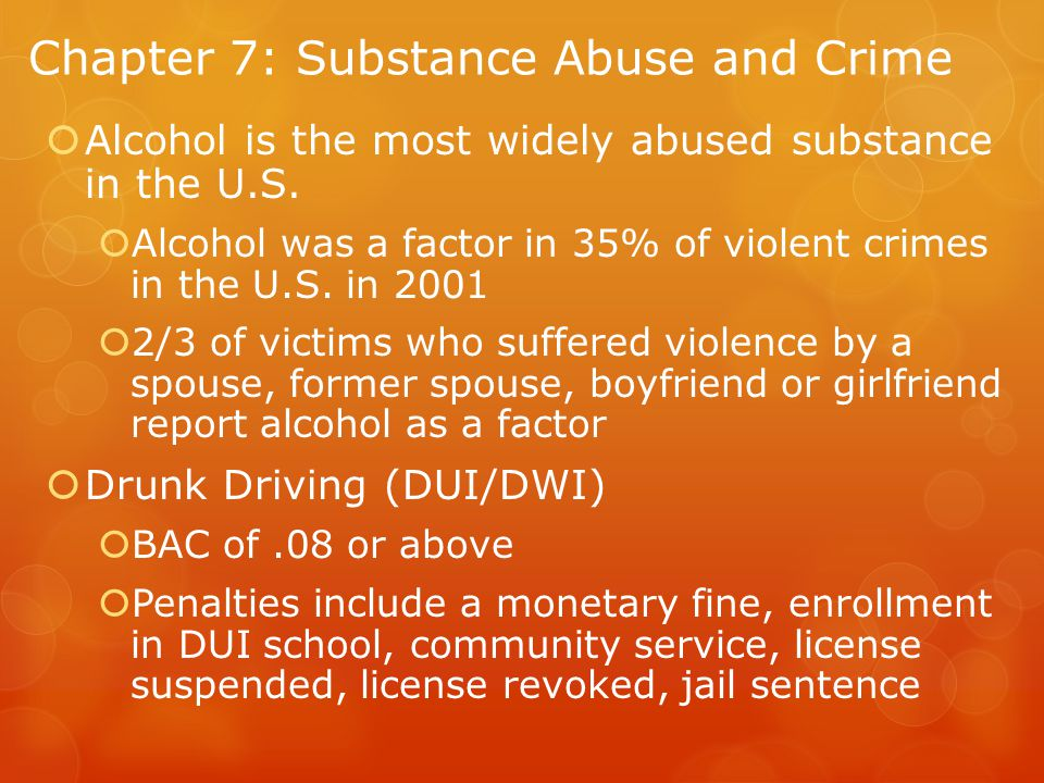 Chapter 7: Substance Abuse and Crime  Alcohol is the most widely abused substance in the U.S.
