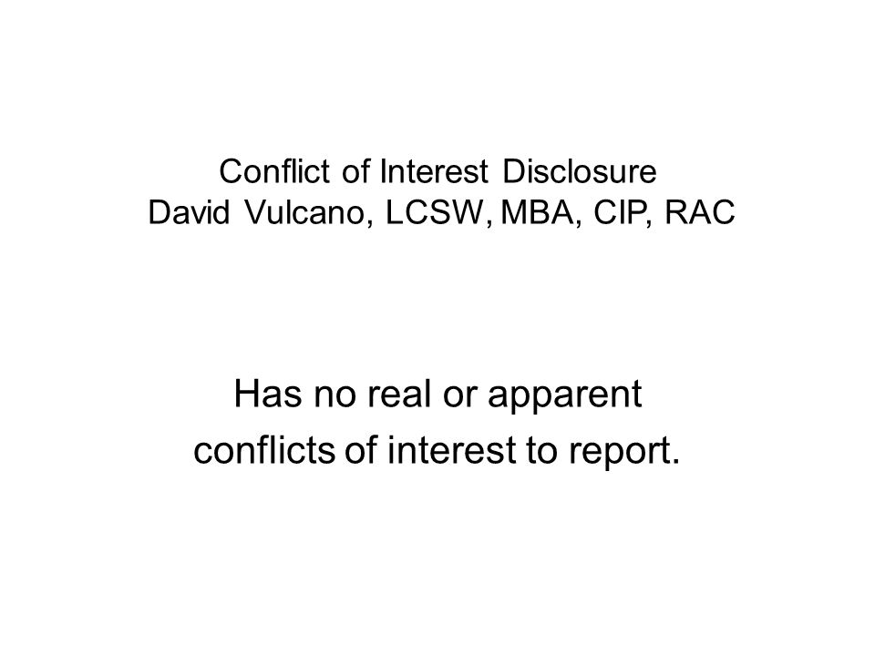 Conflict of Interest Disclosure David Vulcano, LCSW, MBA, CIP, RAC Has no real or apparent conflicts of interest to report.