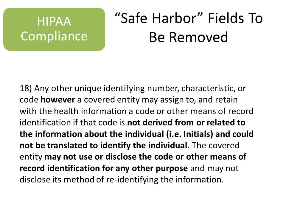 Safe Harbor Fields To Be Removed HIPAA Compliance 18) Any other unique identifying number, characteristic, or code however a covered entity may assign to, and retain with the health information a code or other means of record identification if that code is not derived from or related to the information about the individual (i.e.