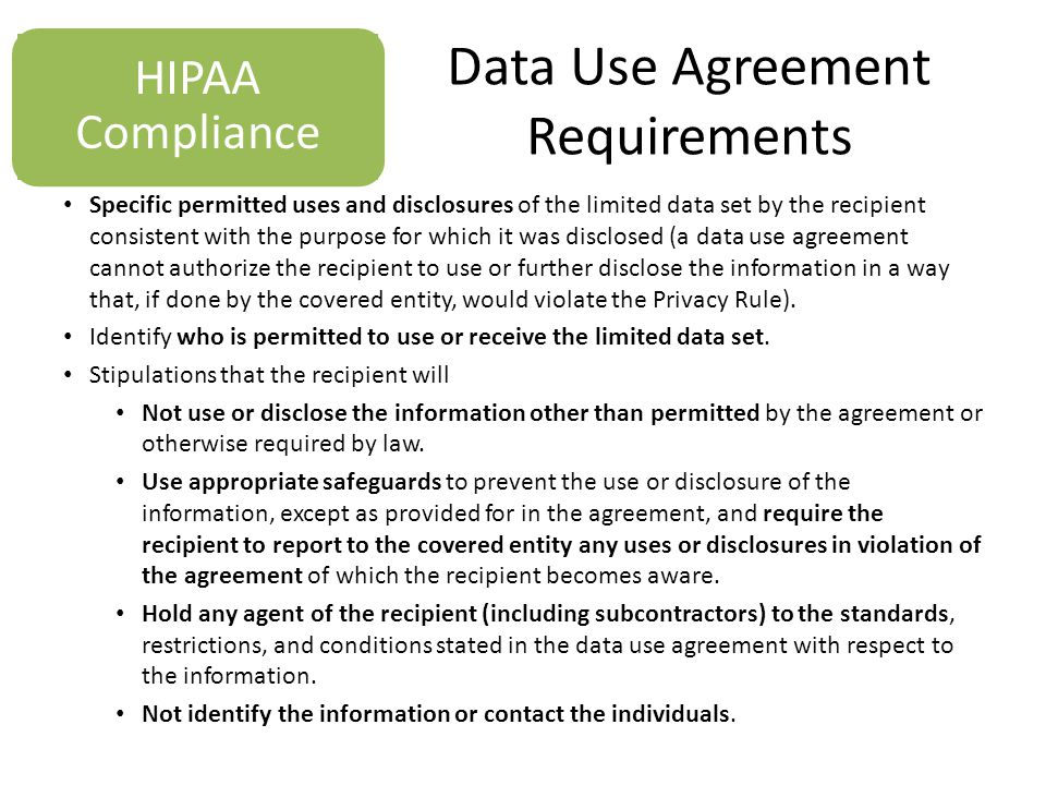 Data Use Agreement Requirements Specific permitted uses and disclosures of the limited data set by the recipient consistent with the purpose for which it was disclosed (a data use agreement cannot authorize the recipient to use or further disclose the information in a way that, if done by the covered entity, would violate the Privacy Rule).