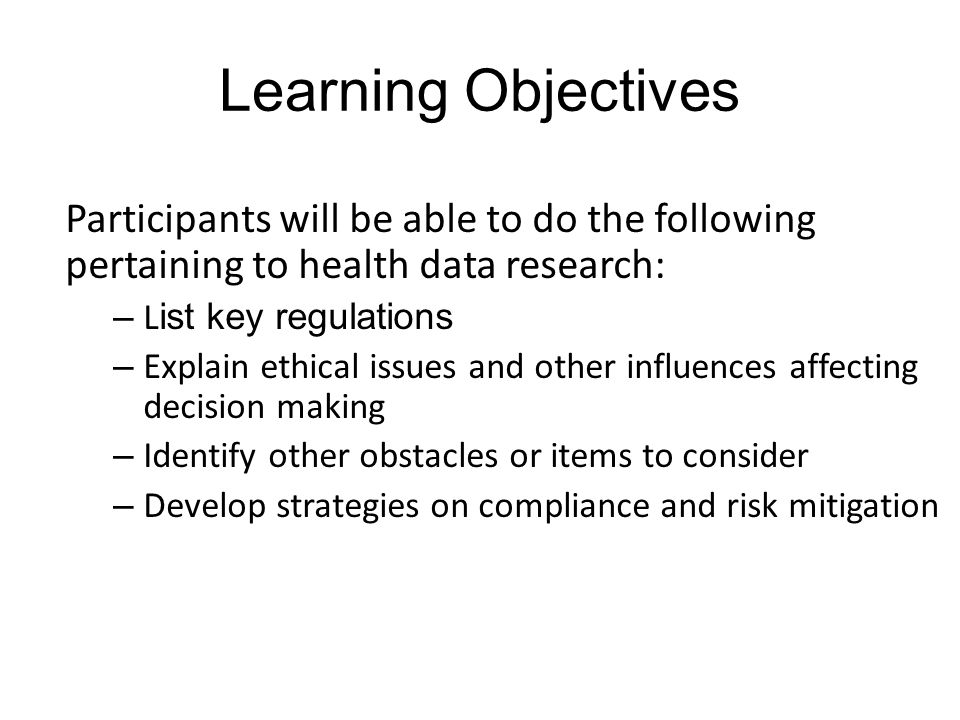 Learning Objectives Participants will be able to do the following pertaining to health data research: – L ist key regulations – Explain ethical issues and other influences affecting decision making – Identify other obstacles or items to consider – Develop strategies on compliance and risk mitigation