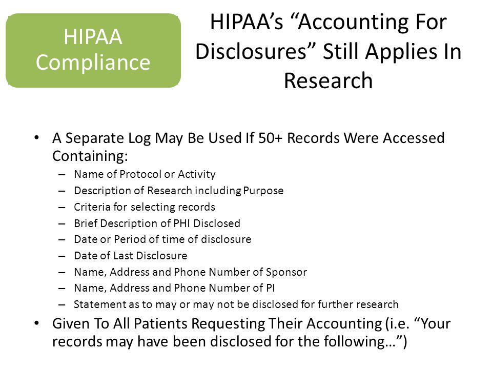 HIPAA's Accounting For Disclosures Still Applies In Research A Separate Log May Be Used If 50+ Records Were Accessed Containing: – Name of Protocol or Activity – Description of Research including Purpose – Criteria for selecting records – Brief Description of PHI Disclosed – Date or Period of time of disclosure – Date of Last Disclosure – Name, Address and Phone Number of Sponsor – Name, Address and Phone Number of PI – Statement as to may or may not be disclosed for further research Given To All Patients Requesting Their Accounting (i.e.