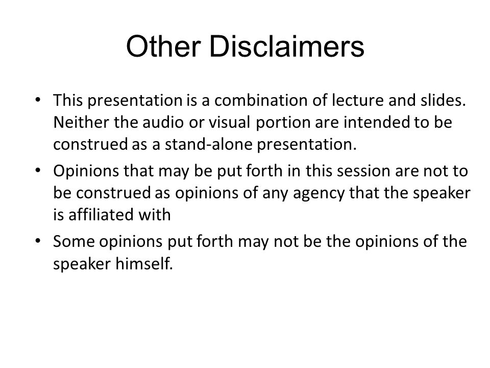 Other Disclaimers This presentation is a combination of lecture and slides.