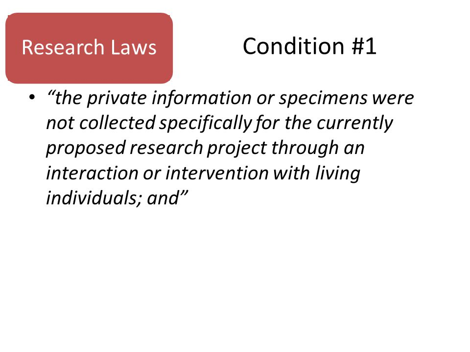 Condition #1 the private information or specimens were not collected specifically for the currently proposed research project through an interaction or intervention with living individuals; and Research Laws