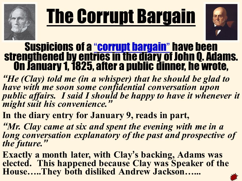 The Corrupt Bargain Henry ClayJohn Q. Adams AdamsPresidentHenry Clay gives his support to John Q. Adams and the House of Representatives chooses Adams