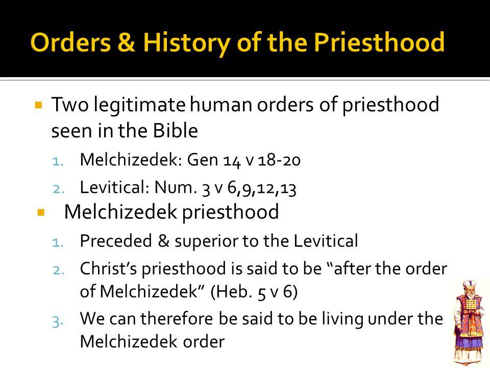 Two legitimate human orders of priesthood seen in the Bible 1. Melchizedek: Gen 14 v 18-20 2. Levitical: Num. 3 v 6,9,12,13  Melchizedek priesthood