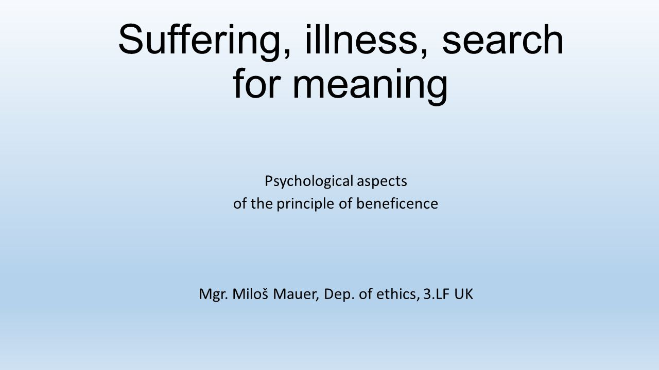 Suffering, illness, search for meaning Psychological aspects of the principle of beneficence Mgr.