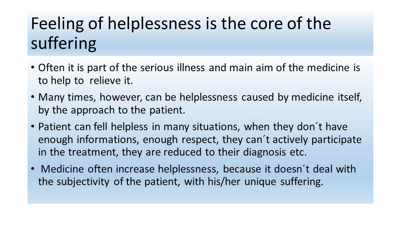 Feeling of helplessness is the core of the suffering Often it is part of the serious illness and main aim of the medicine is to help to relieve it.