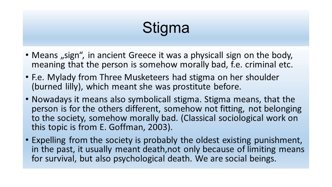 "Stigma Means ""sign , in ancient Greece it was a physicall sign on the body, meaning that the person is somehow morally bad, f.e."