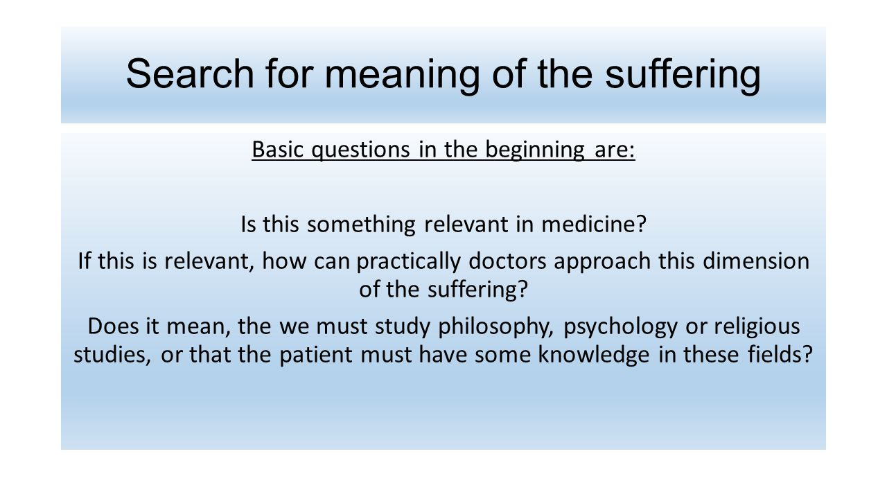 Search for meaning of the suffering Basic questions in the beginning are: Is this something relevant in medicine.