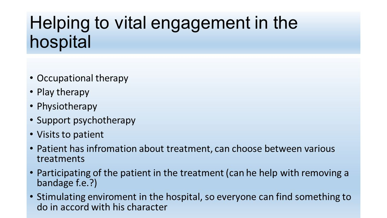 Helping to vital engagement in the hospital Occupational therapy Play therapy Physiotherapy Support psychotherapy Visits to patient Patient has infromation about treatment, can choose between various treatments Participating of the patient in the treatment (can he help with removing a bandage f.e.?) Stimulating enviroment in the hospital, so everyone can find something to do in accord with his character