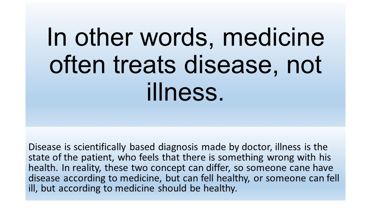 In other words, medicine often treats disease, not illness. Disease is scientifically based diagnosis made by doctor, illness is the state of the pati