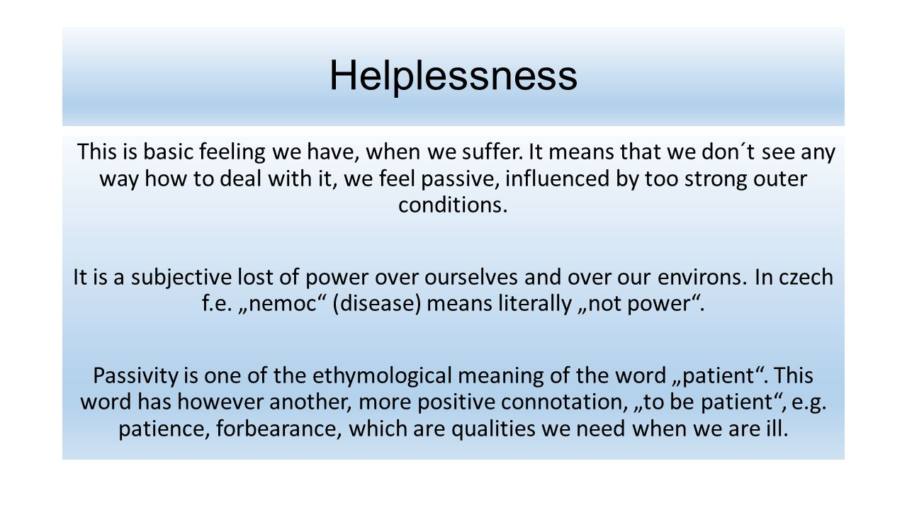 Helplessness This is basic feeling we have, when we suffer.