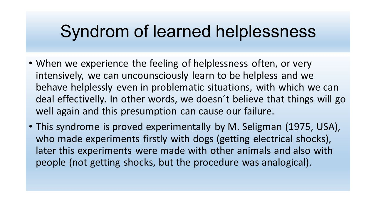 Syndrom of learned helplessness When we experience the feeling of helplessness often, or very intensively, we can uncounsciously learn to be helpless and we behave helplessly even in problematic situations, with which we can deal effectivelly.
