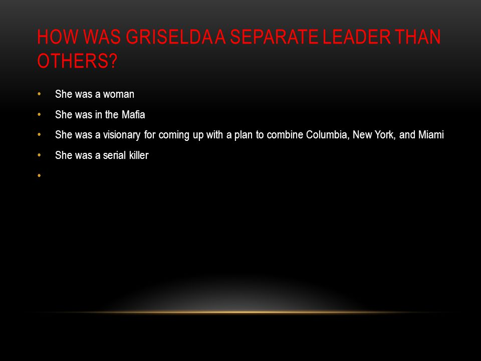 HOW WAS GRISELDA A SEPARATE LEADER THAN OTHERS? She was a woman She was in the Mafia She was a visionary for coming up with a plan to combine Columbia