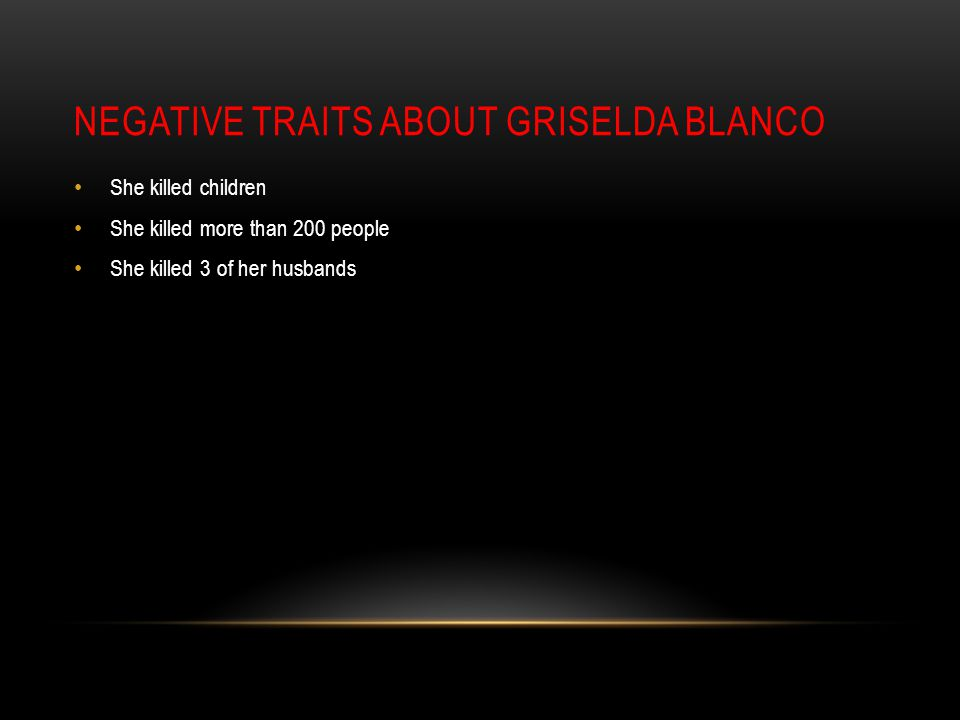 NEGATIVE TRAITS ABOUT GRISELDA BLANCO She killed children She killed more than 200 people She killed 3 of her husbands