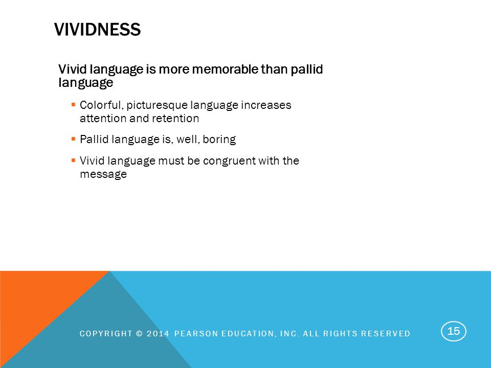 VIVIDNESS Vivid language is more memorable than pallid language  Colorful, picturesque language increases attention and retention  Pallid language is, well, boring  Vivid language must be congruent with the message COPYRIGHT © 2014 PEARSON EDUCATION, INC.