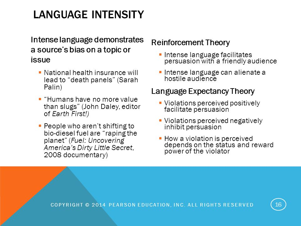 Intense language demonstrates a source's bias on a topic or issue  National health insurance will lead to death panels (Sarah Palin)  Humans have no more value than slugs (John Daley, editor of Earth First!)  People who aren't shifting to bio-diesel fuel are raping the planet (Fuel: Uncovering America's Dirty Little Secret, 2008 documentary) Reinforcement Theory  Intense language facilitates persuasion with a friendly audience  Intense language can alienate a hostile audience Language Expectancy Theory  Violations perceived positively facilitate persuasion  Violations perceived negatively inhibit persuasion  How a violation is perceived depends on the status and reward power of the violator COPYRIGHT © 2014 PEARSON EDUCATION, INC.