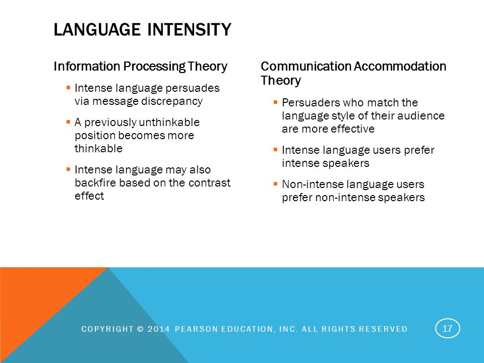 Information Processing Theory  Intense language persuades via message discrepancy  A previously unthinkable position becomes more thinkable  Intense language may also backfire based on the contrast effect Communication Accommodation Theory  Persuaders who match the language style of their audience are more effective  Intense language users prefer intense speakers  Non-intense language users prefer non-intense speakers COPYRIGHT © 2014 PEARSON EDUCATION, INC.
