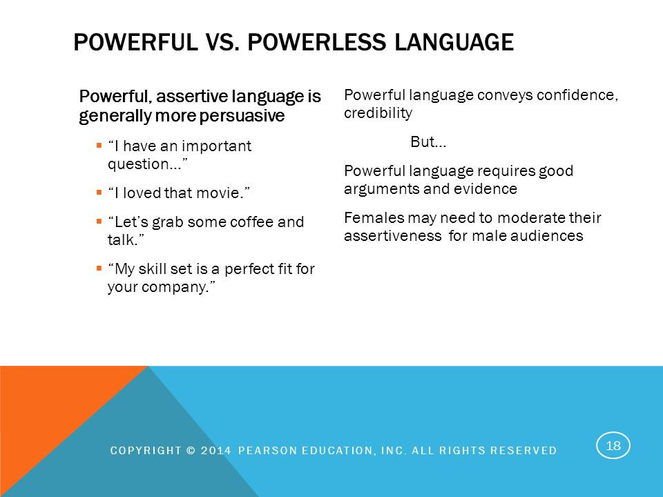 Powerful, assertive language is generally more persuasive  I have an important question…  I loved that movie.  Let's grab some coffee and talk.  My skill set is a perfect fit for your company. Powerful language conveys confidence, credibility But… Powerful language requires good arguments and evidence Females may need to moderate their assertiveness for male audiences COPYRIGHT © 2014 PEARSON EDUCATION, INC.