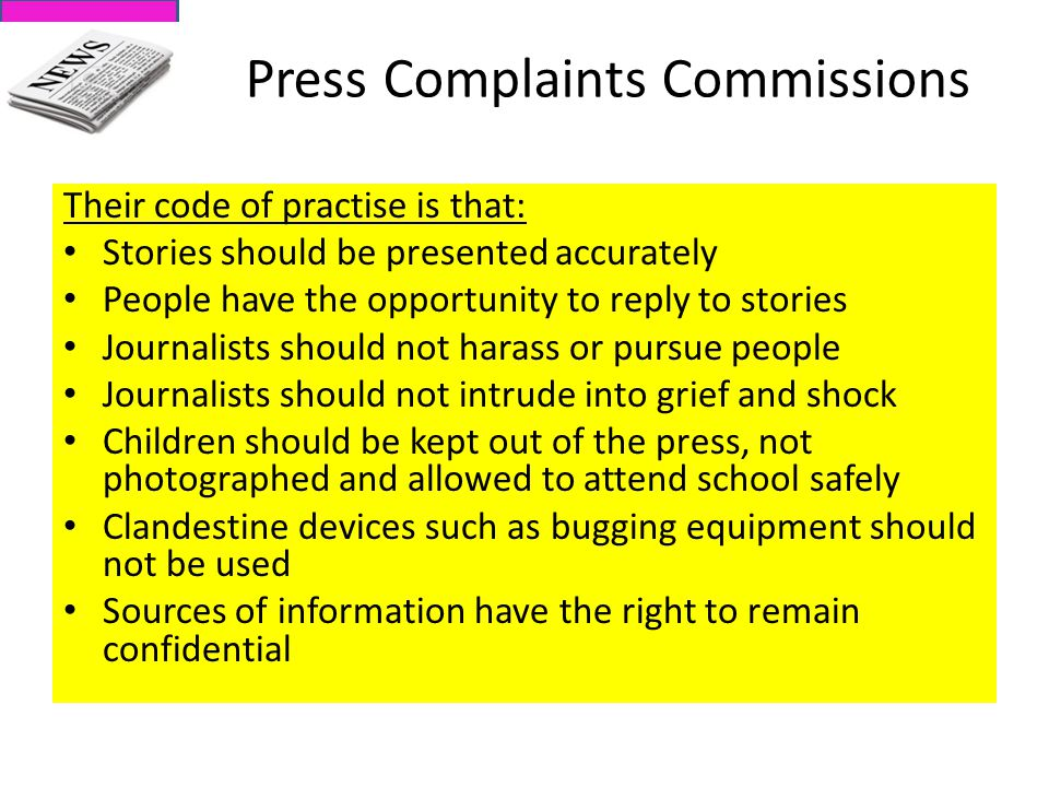 Press Complaints Commissions Their code of practise is that: Stories should be presented accurately People have the opportunity to reply to stories Journalists should not harass or pursue people Journalists should not intrude into grief and shock Children should be kept out of the press, not photographed and allowed to attend school safely Clandestine devices such as bugging equipment should not be used Sources of information have the right to remain confidential