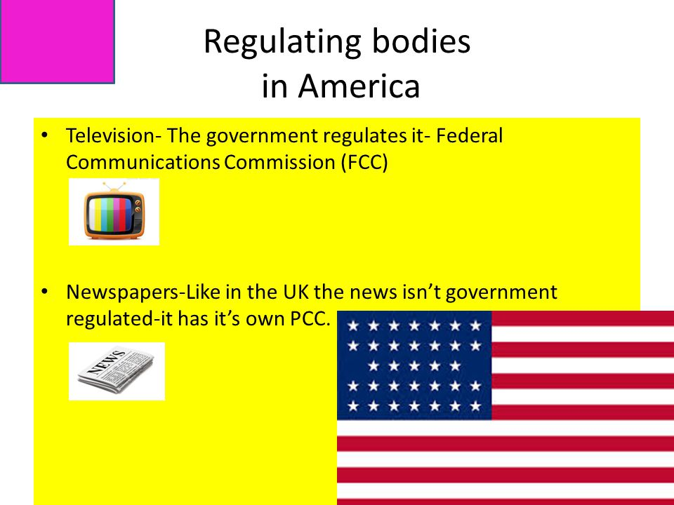 Regulating bodies in America Television- The government regulates it- Federal Communications Commission (FCC) Newspapers-Like in the UK the news isn't government regulated-it has it's own PCC.