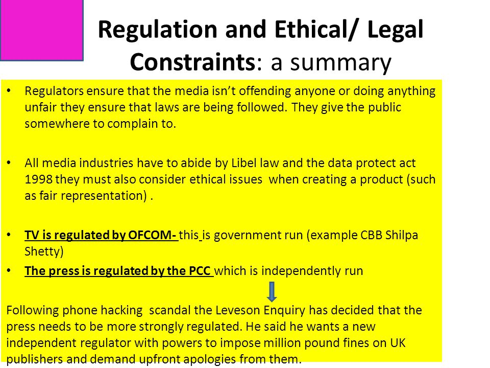 Regulation and Ethical/ Legal Constraints: a summary Regulators ensure that the media isn't offending anyone or doing anything unfair they ensure that laws are being followed.