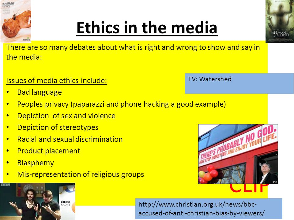 Ethics in the media There are so many debates about what is right and wrong to show and say in the media: Issues of media ethics include: Bad language Peoples privacy (paparazzi and phone hacking a good example) Depiction of sex and violence Depiction of stereotypes Racial and sexual discrimination Product placement Blasphemy Mis-representation of religious groups http://www.christian.org.uk/news/bbc- accused-of-anti-christian-bias-by-viewers/ TV: Watershed CLIP