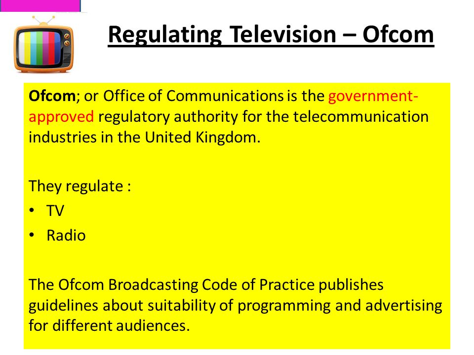 Regulating Television – Ofcom Ofcom; or Office of Communications is the government- approved regulatory authority for the telecommunication industries in the United Kingdom.