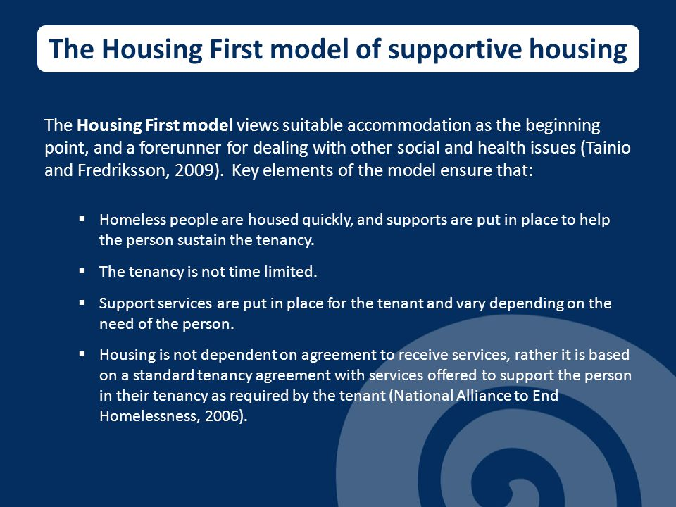 The Housing First model of supportive housing The Housing First model views suitable accommodation as the beginning point, and a forerunner for dealing with other social and health issues (Tainio and Fredriksson, 2009).
