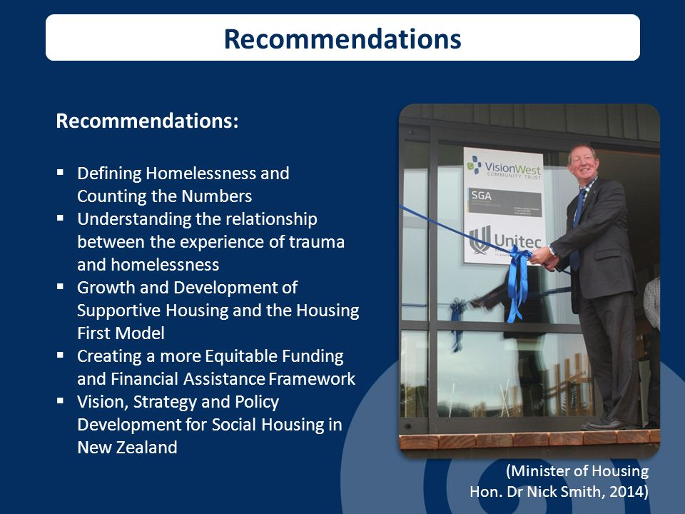 Recommendations Recommendations:  Defining Homelessness and Counting the Numbers  Understanding the relationship between the experience of trauma and homelessness  Growth and Development of Supportive Housing and the Housing First Model  Creating a more Equitable Funding and Financial Assistance Framework  Vision, Strategy and Policy Development for Social Housing in New Zealand (Minister of Housing Hon.