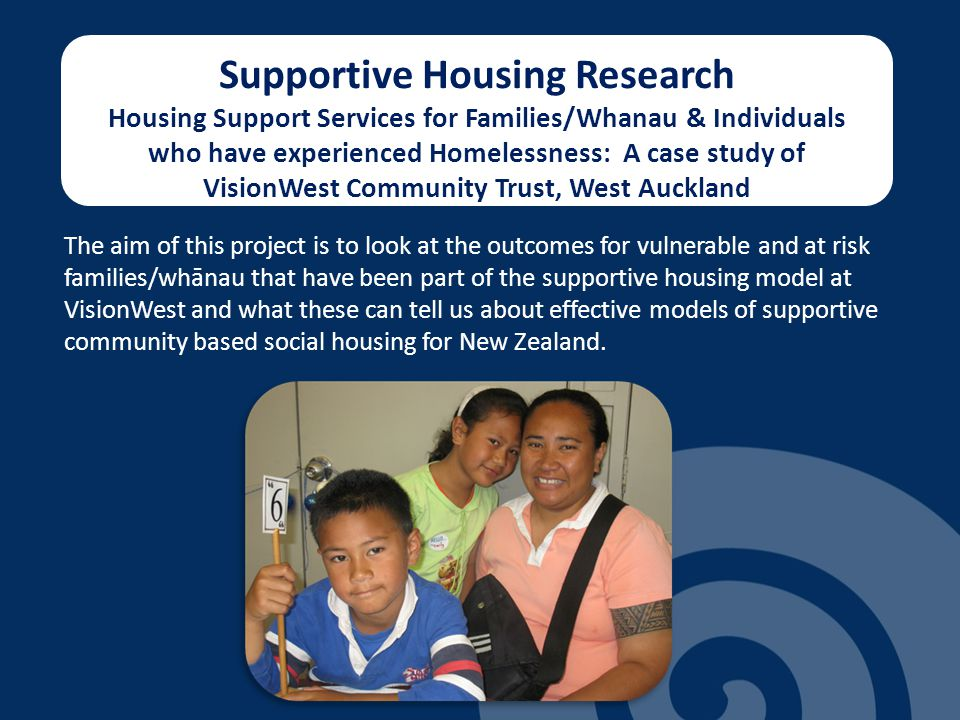 Supportive Housing Research Housing Support Services for Families/Whanau & Individuals who have experienced Homelessness: A case study of VisionWest Community Trust, West Auckland The aim of this project is to look at the outcomes for vulnerable and at risk families/whānau that have been part of the supportive housing model at VisionWest and what these can tell us about effective models of supportive community based social housing for New Zealand.