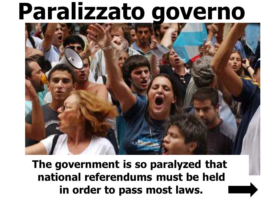 Paralizzato governo The government is so paralyzed that national referendums must be held in order to pass most laws.