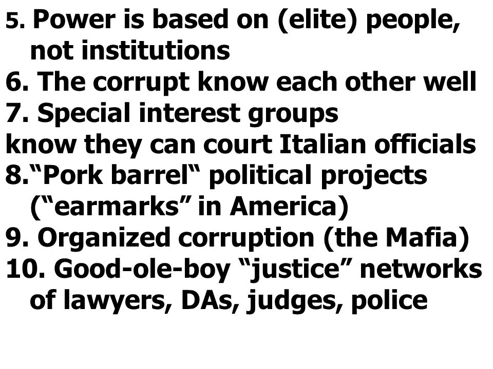 5. Power is based on (elite) people, not institutions 6. The corrupt know each other well 7. Special interest groups know they can court Italian offic
