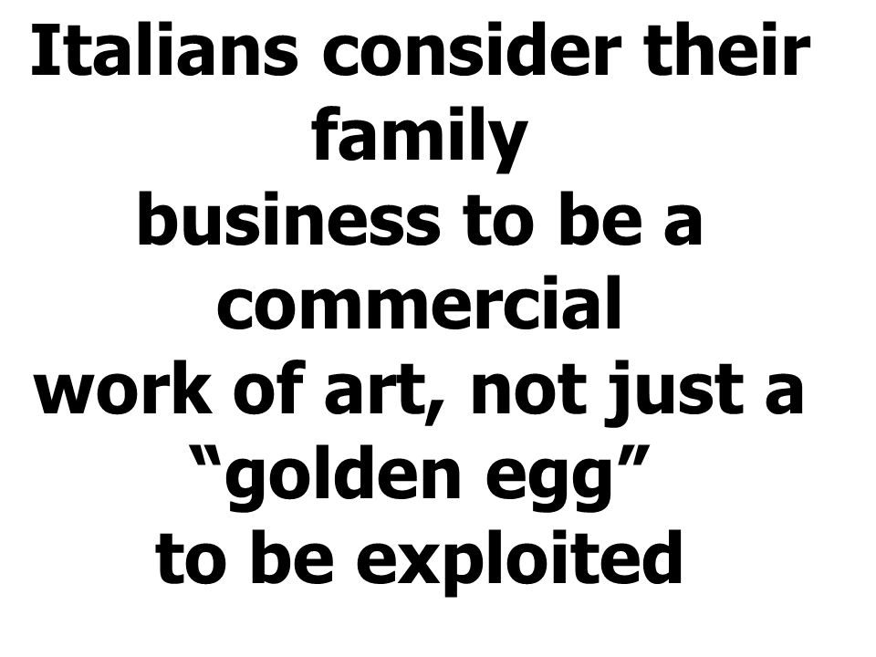 "Italians consider their family business to be a commercial work of art, not just a ""golden egg"" to be exploited"