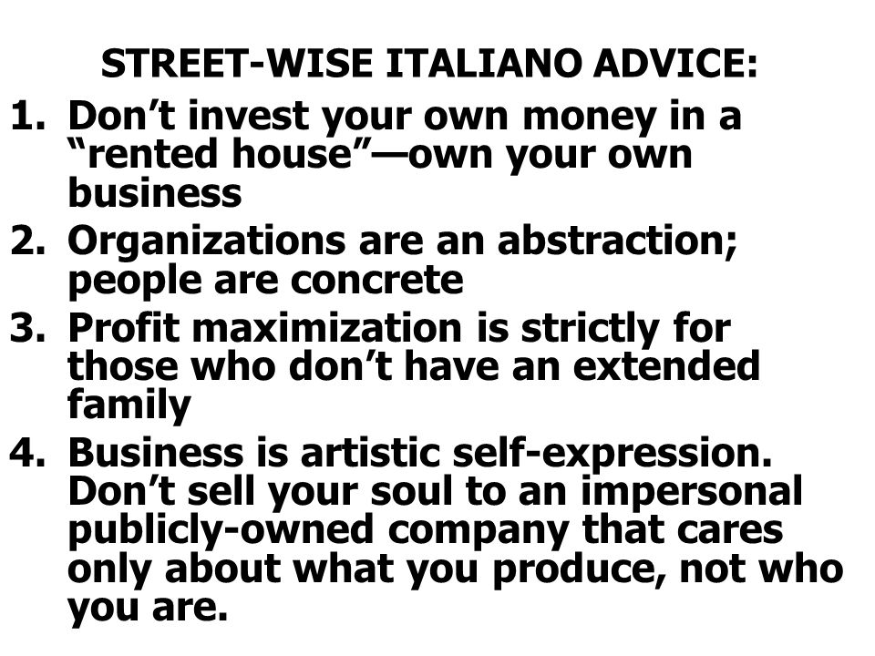 "STREET-WISE ITALIANO ADVICE: 1.Don't invest your own money in a ""rented house""—own your own business 2.Organizations are an abstraction; people are co"