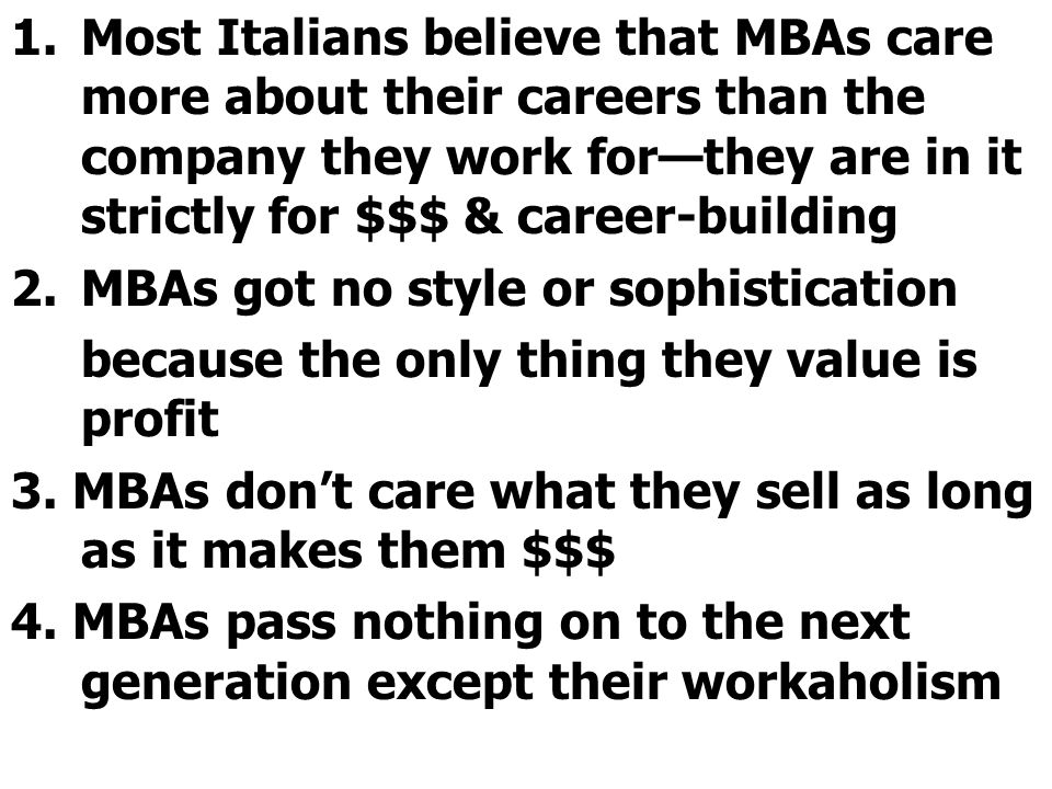 1.Most Italians believe that MBAs care more about their careers than the company they work for—they are in it strictly for $$$ & career-building 2.MBAs got no style or sophistication because the only thing they value is profit 3.