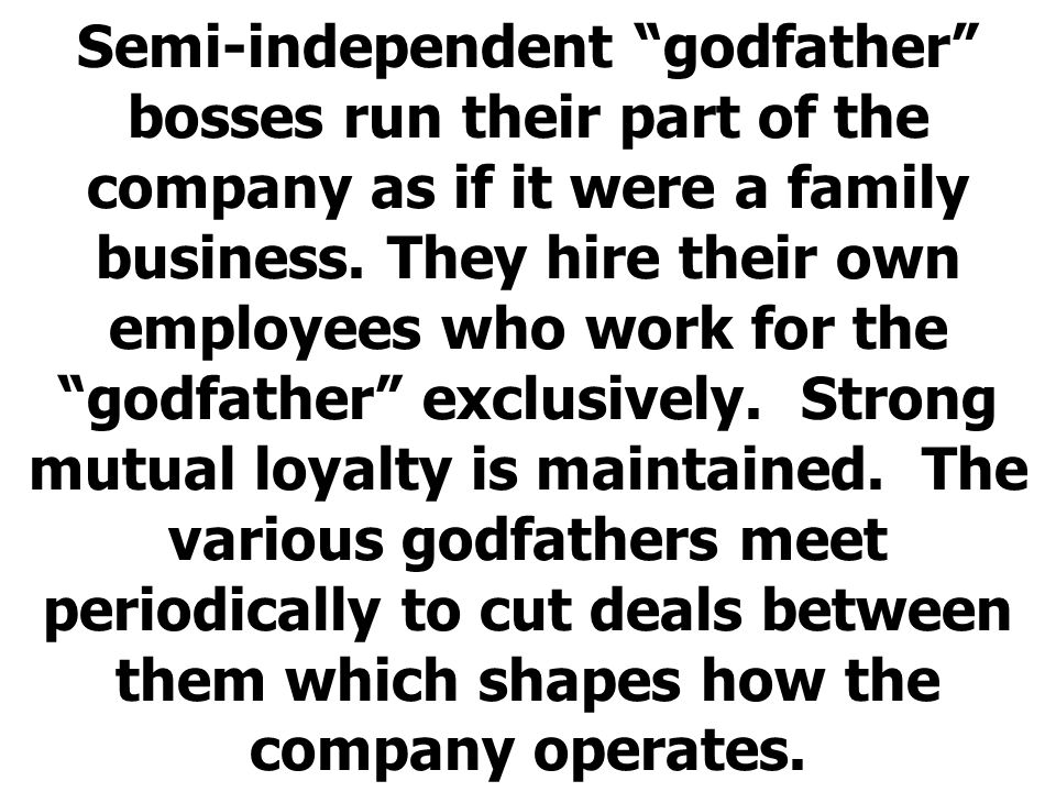 "Semi-independent ""godfather"" bosses run their part of the company as if it were a family business. They hire their own employees who work for the ""god"